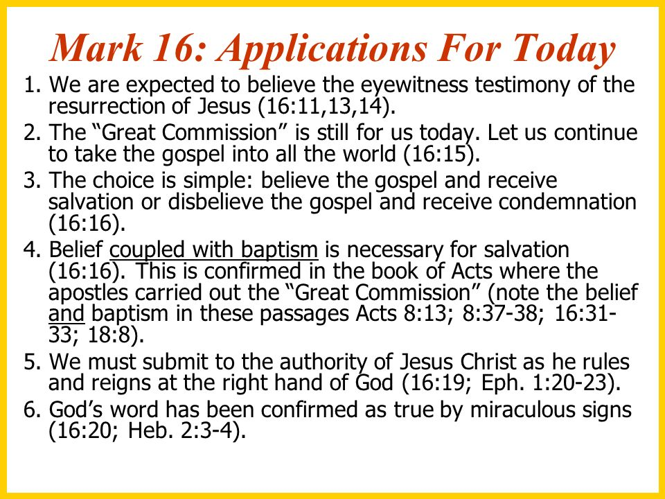 Mark 16: Applications For Today 1. We are expected to believe the eyewitness testimony of the resurrection of Jesus (16:11,13,14). 2. The Great Commis