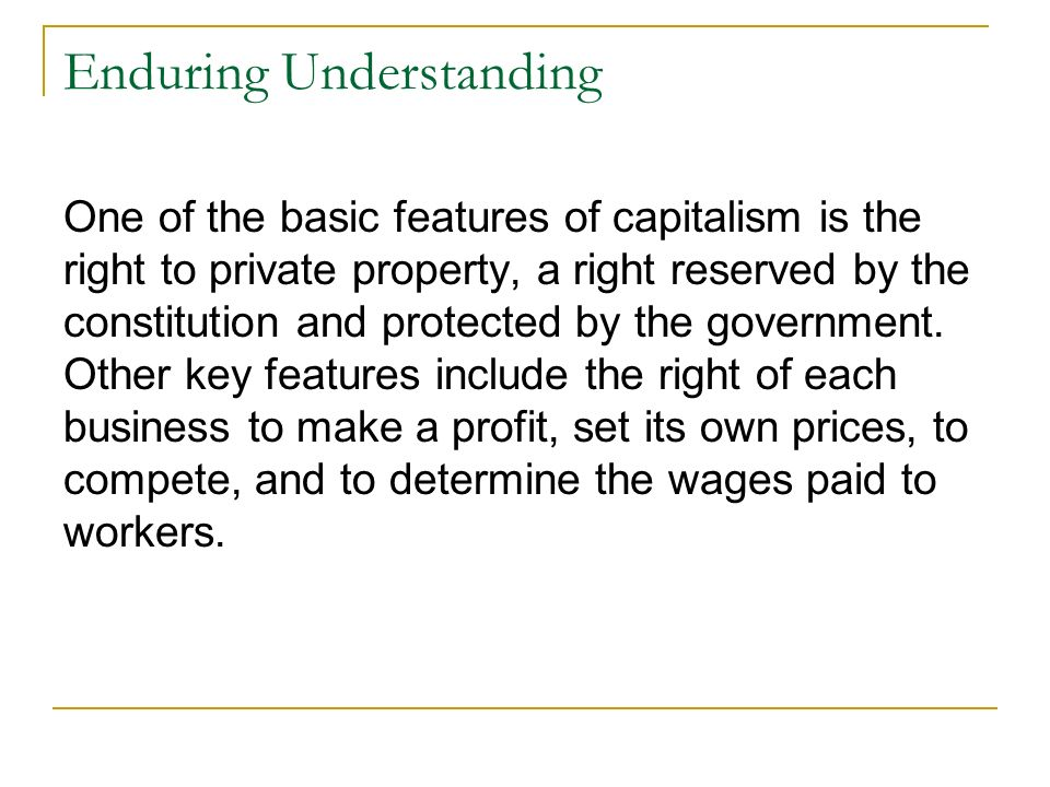 Enduring Understanding One of the basic features of capitalism is the right to private property, a right reserved by the constitution and protected by the government.