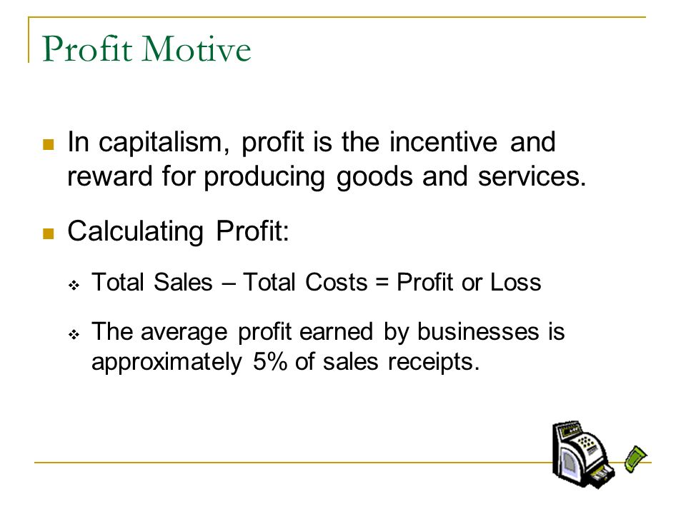 Profit Motive In capitalism, profit is the incentive and reward for producing goods and services.