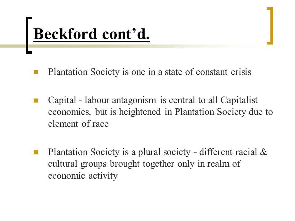 Beckford contd. Plantation Society is one in a state of constant crisis Capital - labour antagonism is central to all Capitalist economies, but is hei
