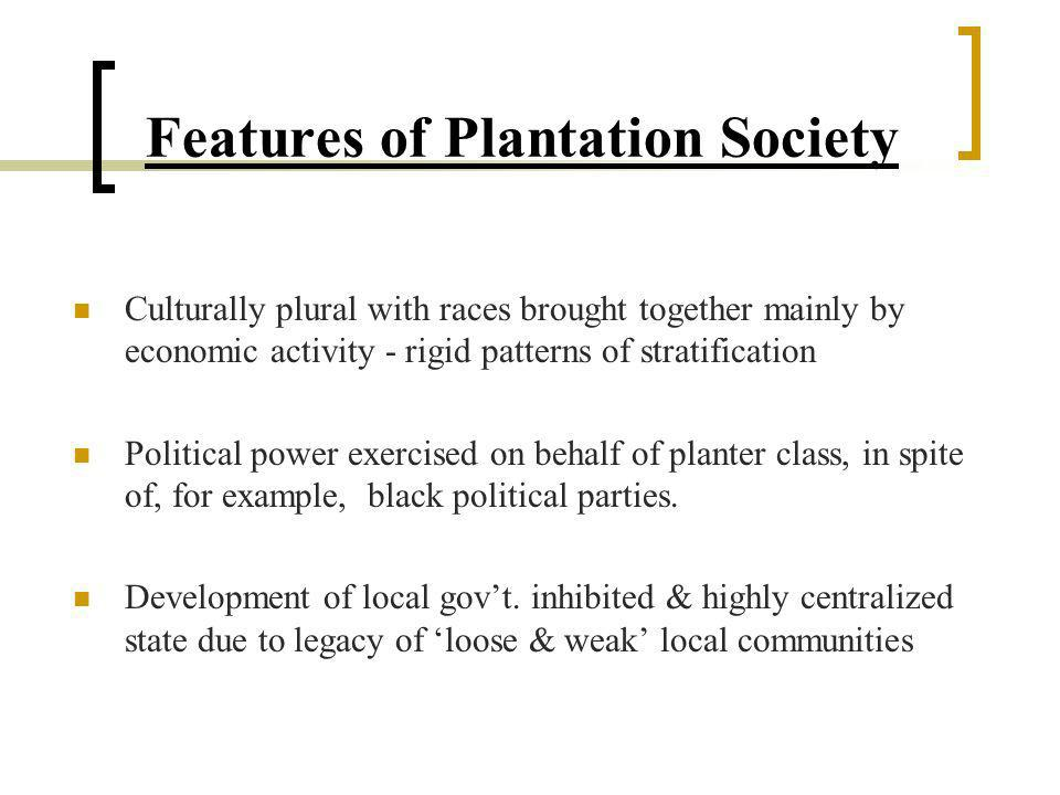 Features of Plantation Society Brittle social order maintained through expansion of educational opportunities for lowest strata, nationalism against the metropole & energies of races themselves Examples : Privy Council abolition; Reparations debate, Nationalism, etc.