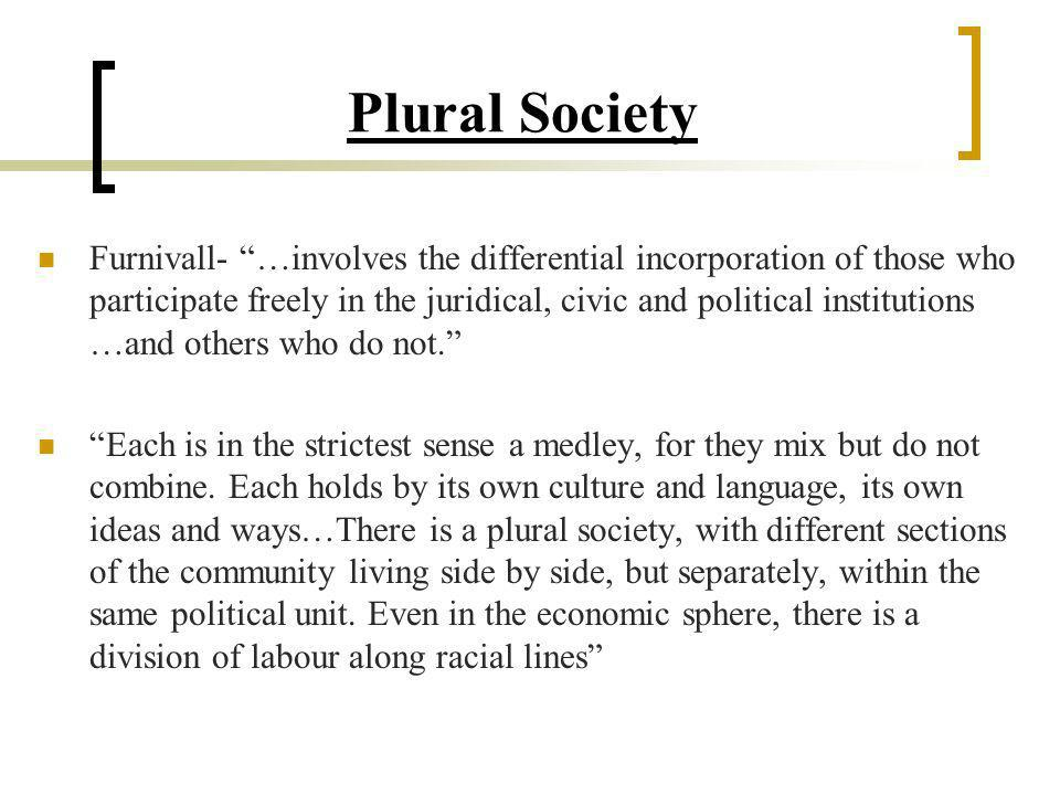 Plural Society Furnivall- …involves the differential incorporation of those who participate freely in the juridical, civic and political institutions