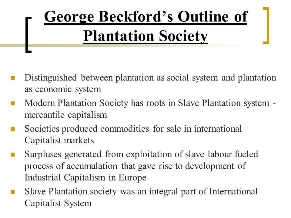 George Beckfords Outline of Plantation Society Distinguished between plantation as social system and plantation as economic system Modern Plantation S