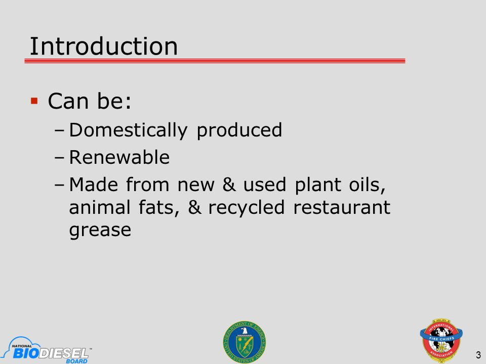 Introduction Can be: –Domestically produced –Renewable –Made from new & used plant oils, animal fats, & recycled restaurant grease 3