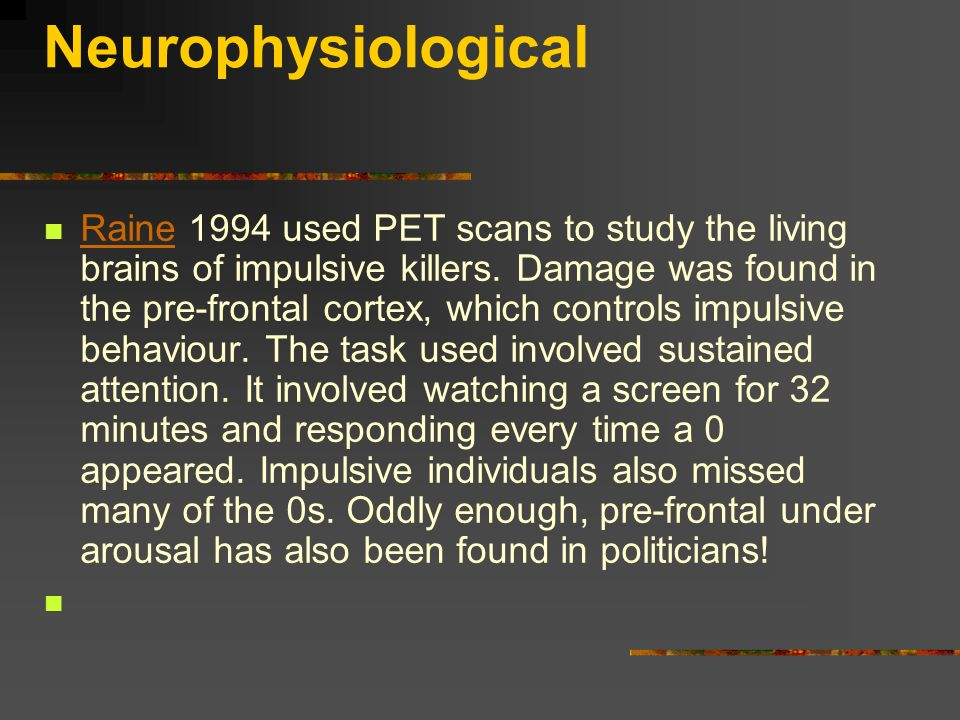 Neurophysiological Raine 1994 used PET scans to study the living brains of impulsive killers. Damage was found in the pre-frontal cortex, which contro