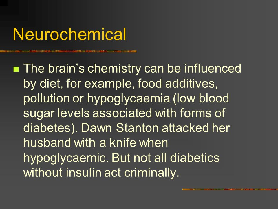 Neurochemical The brains chemistry can be influenced by diet, for example, food additives, pollution or hypoglycaemia (low blood sugar levels associat