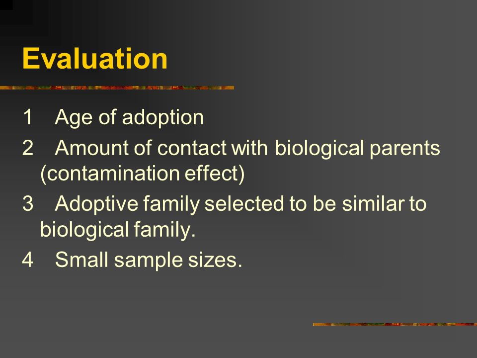 Evaluation 1 Age of adoption 2 Amount of contact with biological parents (contamination effect) 3 Adoptive family selected to be similar to biological