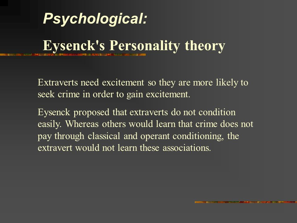 Psychological: Eysenck's Personality theory Extraverts need excitement so they are more likely to seek crime in order to gain excitement. Eysenck prop