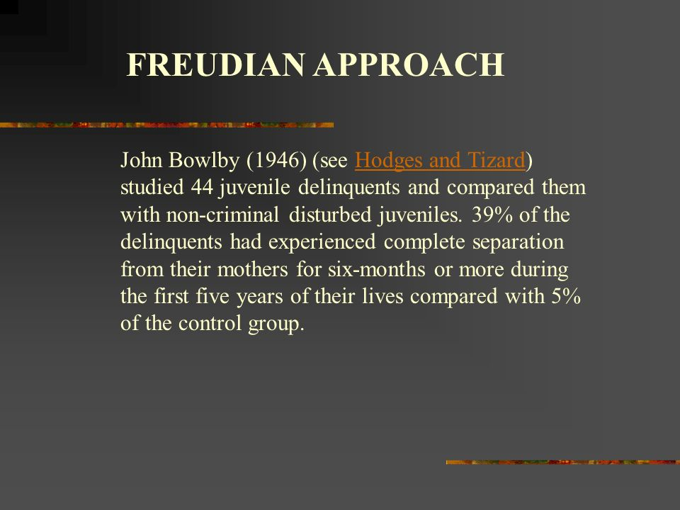 FREUDIAN APPROACH John Bowlby (1946) (see Hodges and Tizard) studied 44 juvenile delinquents and compared them with non-criminal disturbed juveniles.