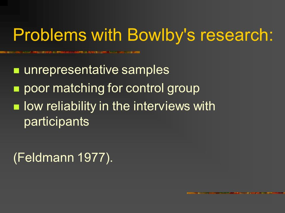 Problems with Bowlby's research: unrepresentative samples poor matching for control group low reliability in the interviews with participants (Feldman