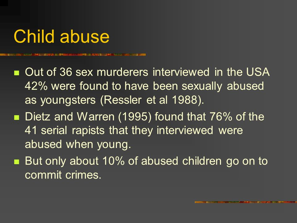 Child abuse Out of 36 sex murderers interviewed in the USA 42% were found to have been sexually abused as youngsters (Ressler et al 1988). Dietz and W