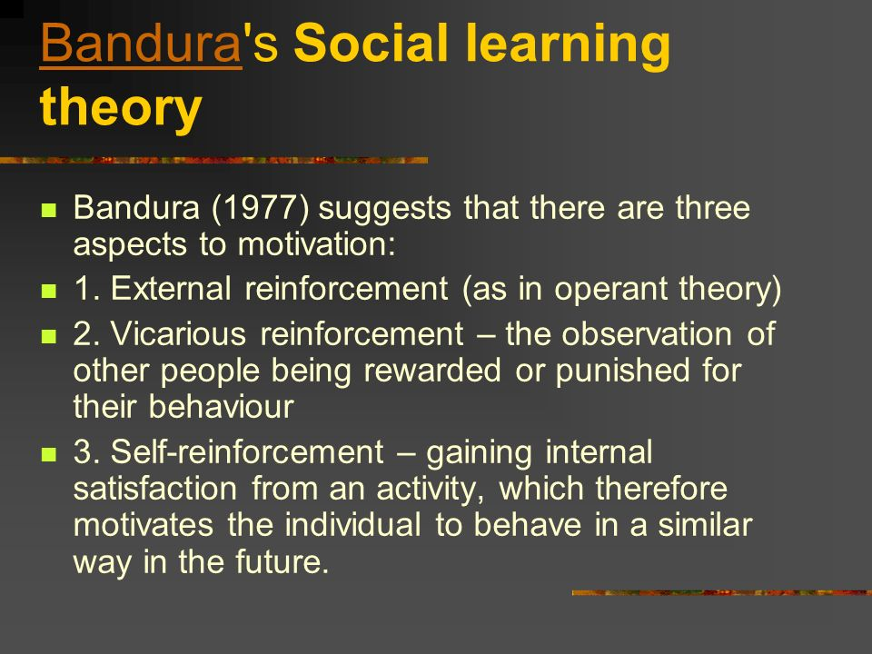 BanduraBandura's Social learning theory Bandura (1977) suggests that there are three aspects to motivation: 1. External reinforcement (as in operant t
