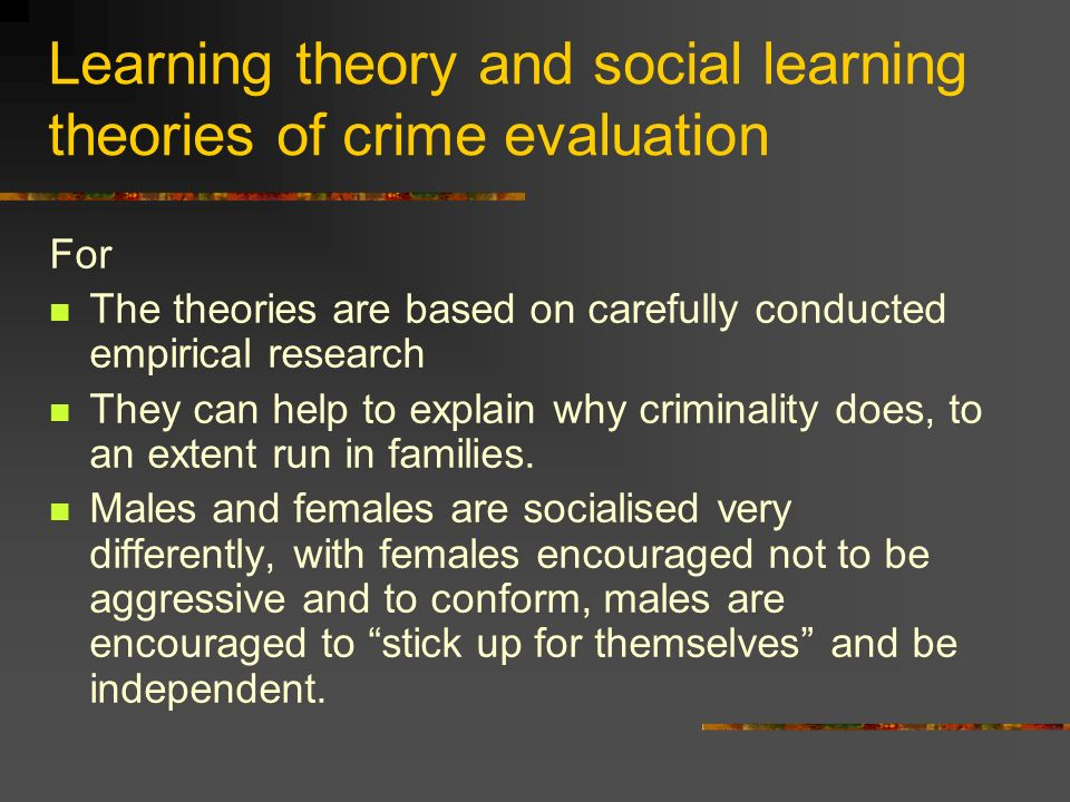 Learning theory and social learning theories of crime evaluation For The theories are based on carefully conducted empirical research They can help to