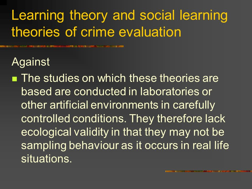 Learning theory and social learning theories of crime evaluation Against The studies on which these theories are based are conducted in laboratories o