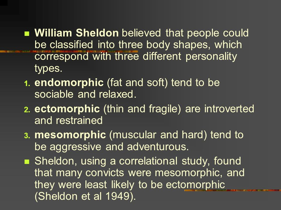 William Sheldon believed that people could be classified into three body shapes, which correspond with three different personality types. 1. endomorph