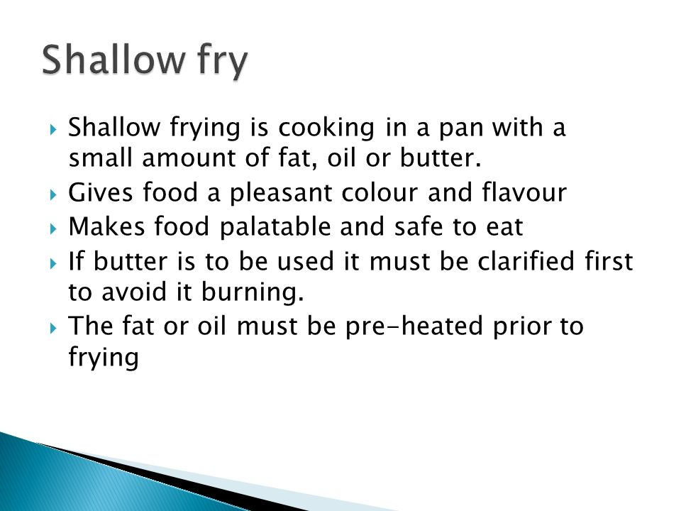Shallow frying is cooking in a pan with a small amount of fat, oil or butter. Gives food a pleasant colour and flavour Makes food palatable and safe t