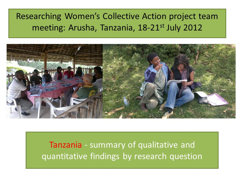 Tanzania - summary of qualitative and quantitative findings by research question Researching Womens Collective Action project team meeting: Arusha, Ta