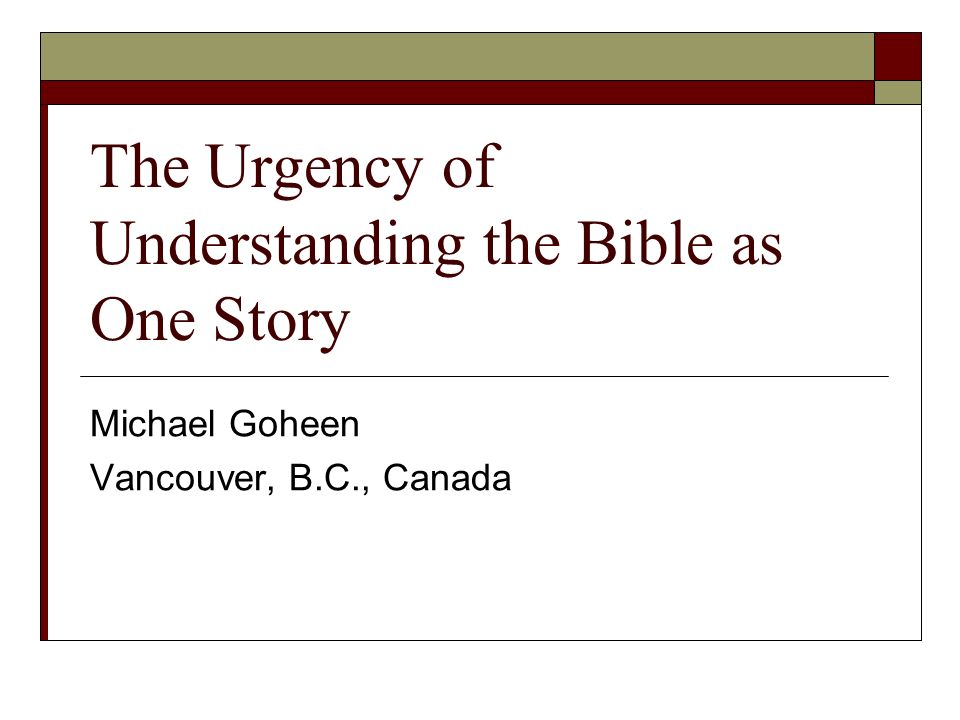 The Urgency of Understanding the Bible as One Story Michael Goheen Vancouver, B.C., Canada