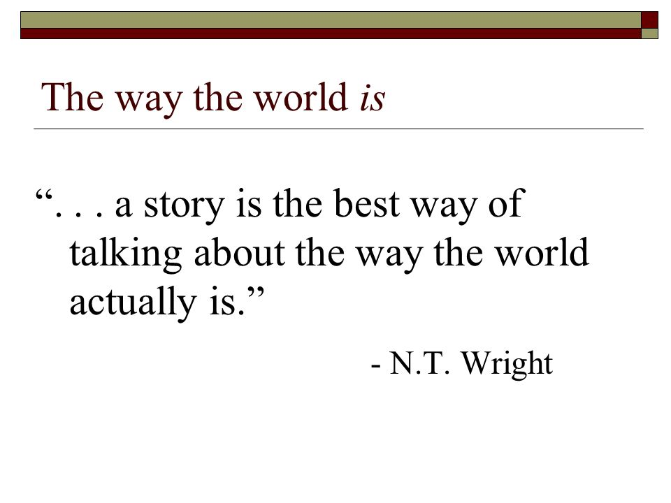 The way the world is... a story is the best way of talking about the way the world actually is.