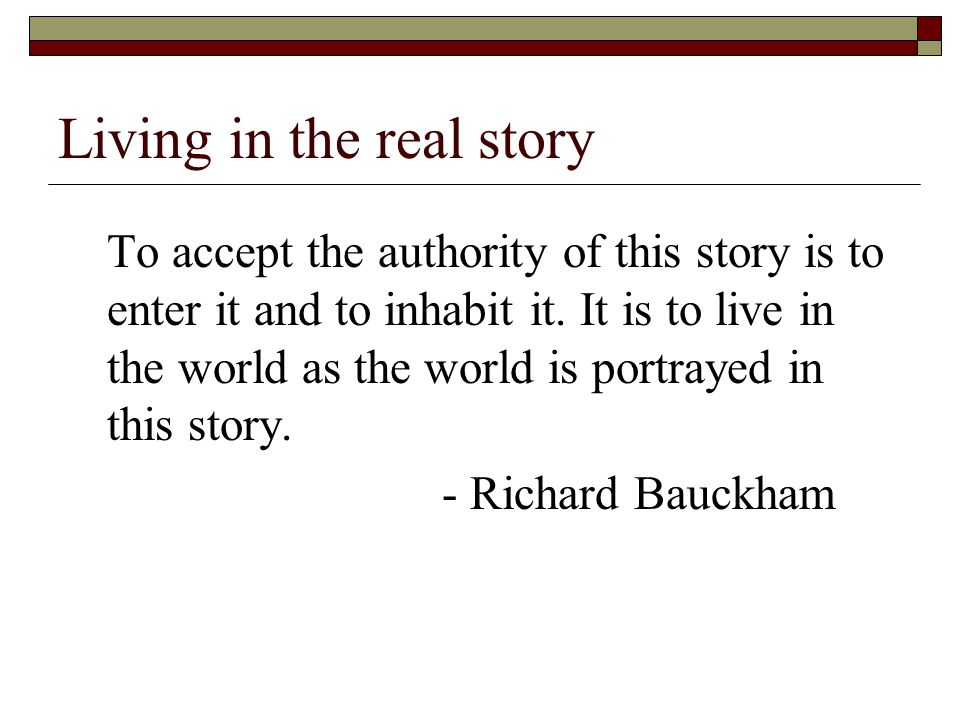 Living in the real story To accept the authority of this story is to enter it and to inhabit it.