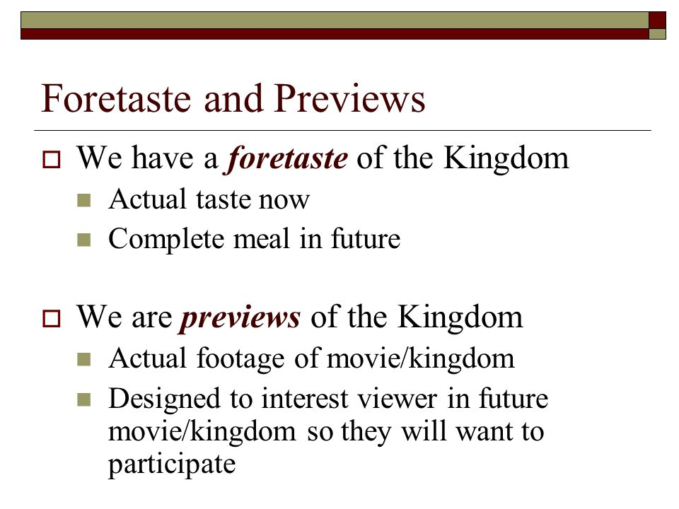 Foretaste and Previews We have a foretaste of the Kingdom Actual taste now Complete meal in future We are previews of the Kingdom Actual footage of movie/kingdom Designed to interest viewer in future movie/kingdom so they will want to participate