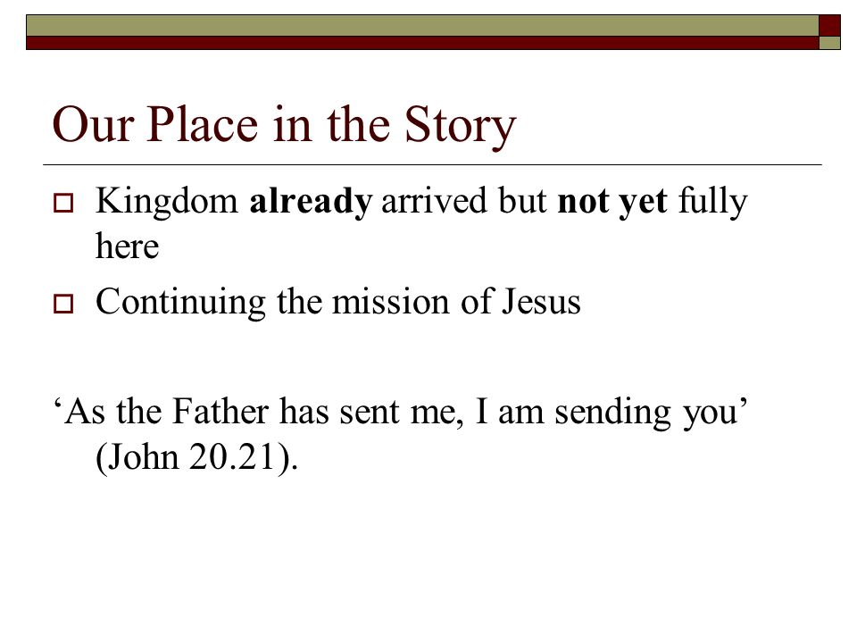 Our Place in the Story Kingdom already arrived but not yet fully here Continuing the mission of Jesus As the Father has sent me, I am sending you (John 20.21).