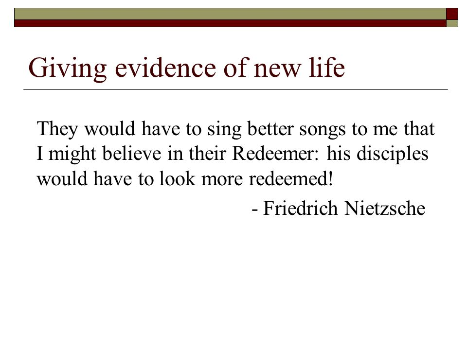 Giving evidence of new life They would have to sing better songs to me that I might believe in their Redeemer: his disciples would have to look more redeemed.