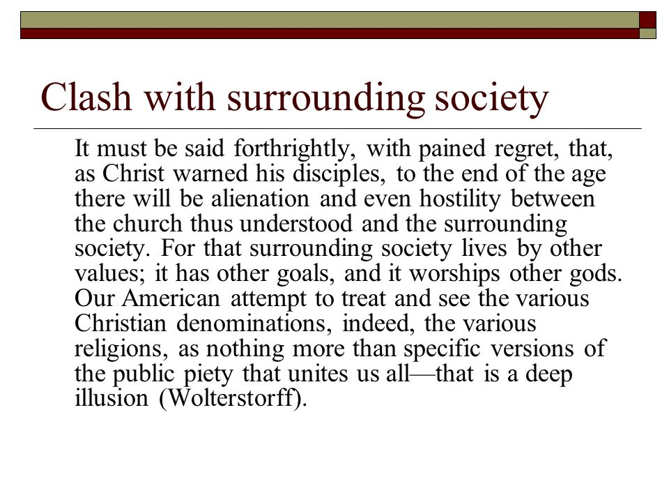 Clash with surrounding society It must be said forthrightly, with pained regret, that, as Christ warned his disciples, to the end of the age there will be alienation and even hostility between the church thus understood and the surrounding society.