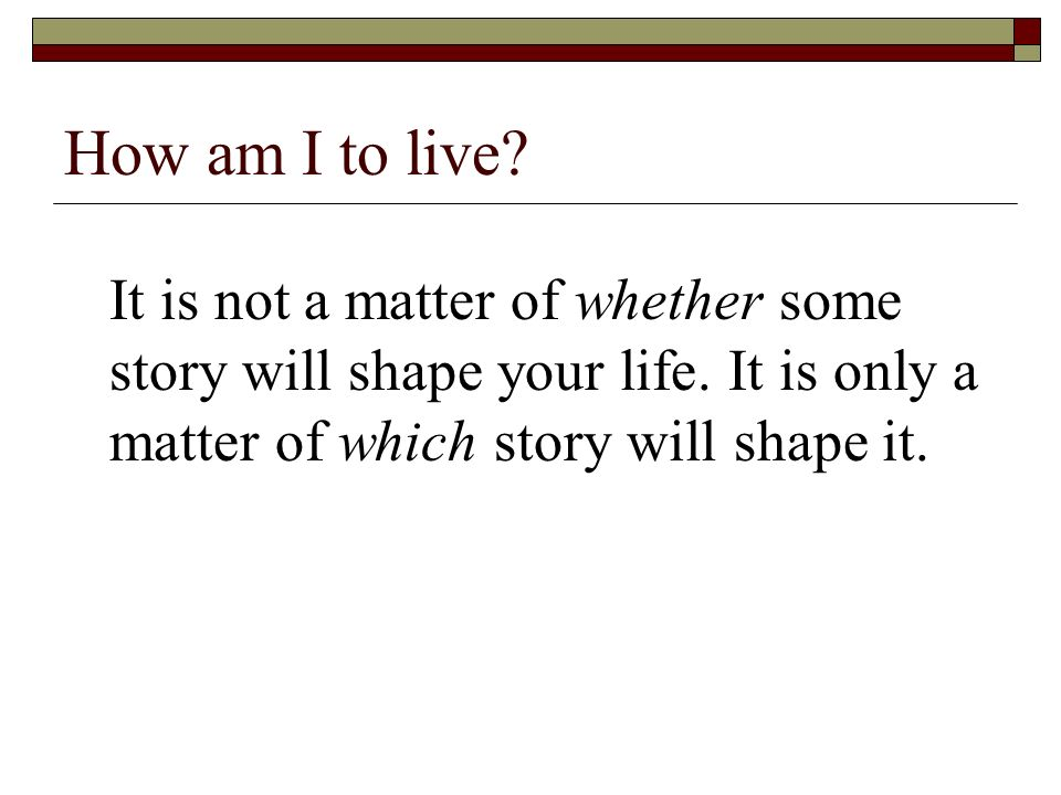 How am I to live. It is not a matter of whether some story will shape your life.