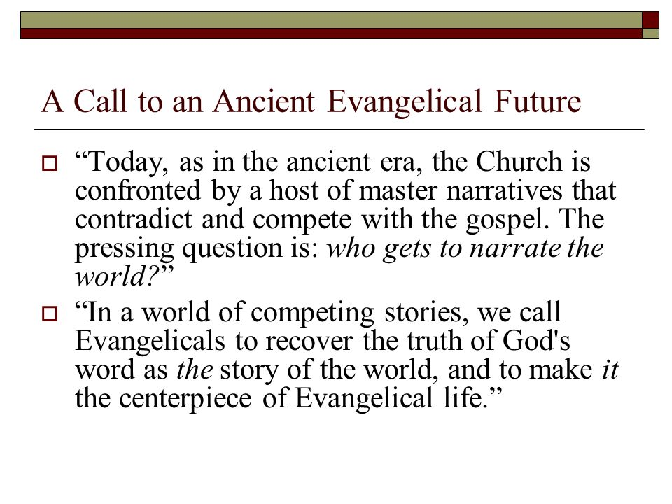 A Call to an Ancient Evangelical Future Today, as in the ancient era, the Church is confronted by a host of master narratives that contradict and compete with the gospel.