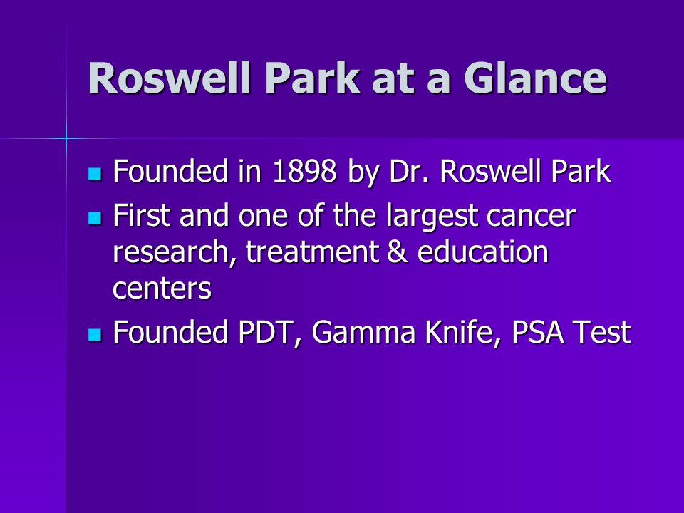 Roswell Park at a Glance Founded in 1898 by Dr. Roswell Park Founded in 1898 by Dr. Roswell Park First and one of the largest cancer research, treatme