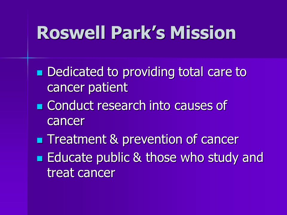 Roswell Parks Mission Dedicated to providing total care to cancer patient Dedicated to providing total care to cancer patient Conduct research into ca