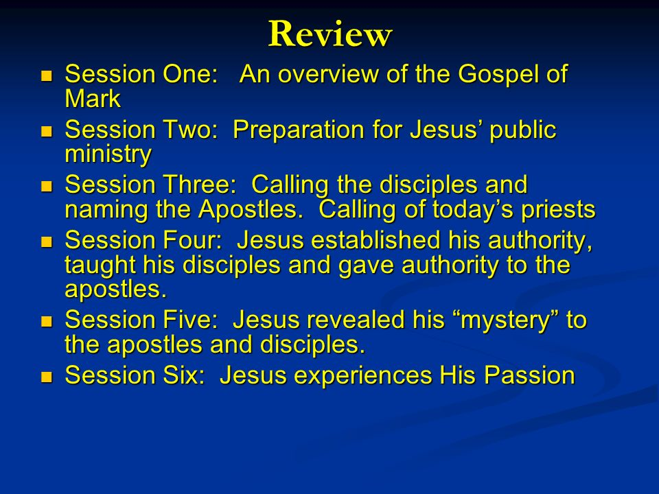 Review Session One: An overview of the Gospel of Mark Session One: An overview of the Gospel of Mark Session Two: Preparation for Jesus public ministry Session Two: Preparation for Jesus public ministry Session Three: Calling the disciples and naming the Apostles.