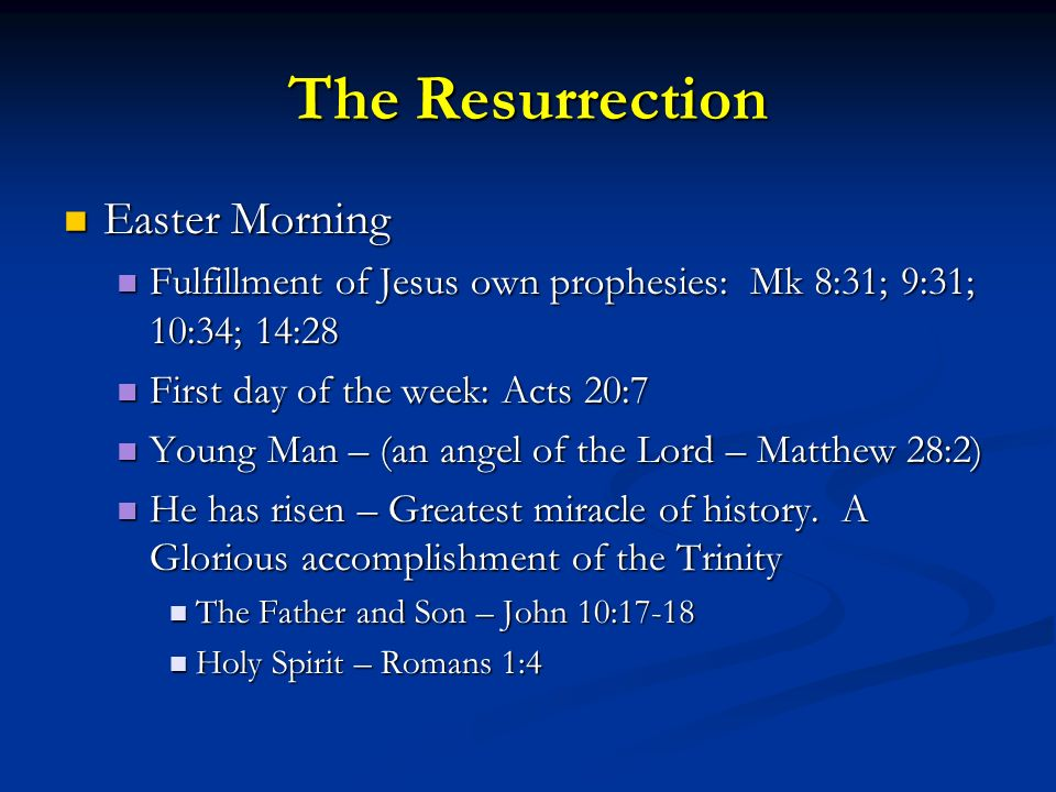 The Resurrection Easter Morning Easter Morning Fulfillment of Jesus own prophesies: Mk 8:31; 9:31; 10:34; 14:28 Fulfillment of Jesus own prophesies: Mk 8:31; 9:31; 10:34; 14:28 First day of the week: Acts 20:7 First day of the week: Acts 20:7 Young Man – (an angel of the Lord – Matthew 28:2) Young Man – (an angel of the Lord – Matthew 28:2) He has risen – Greatest miracle of history.