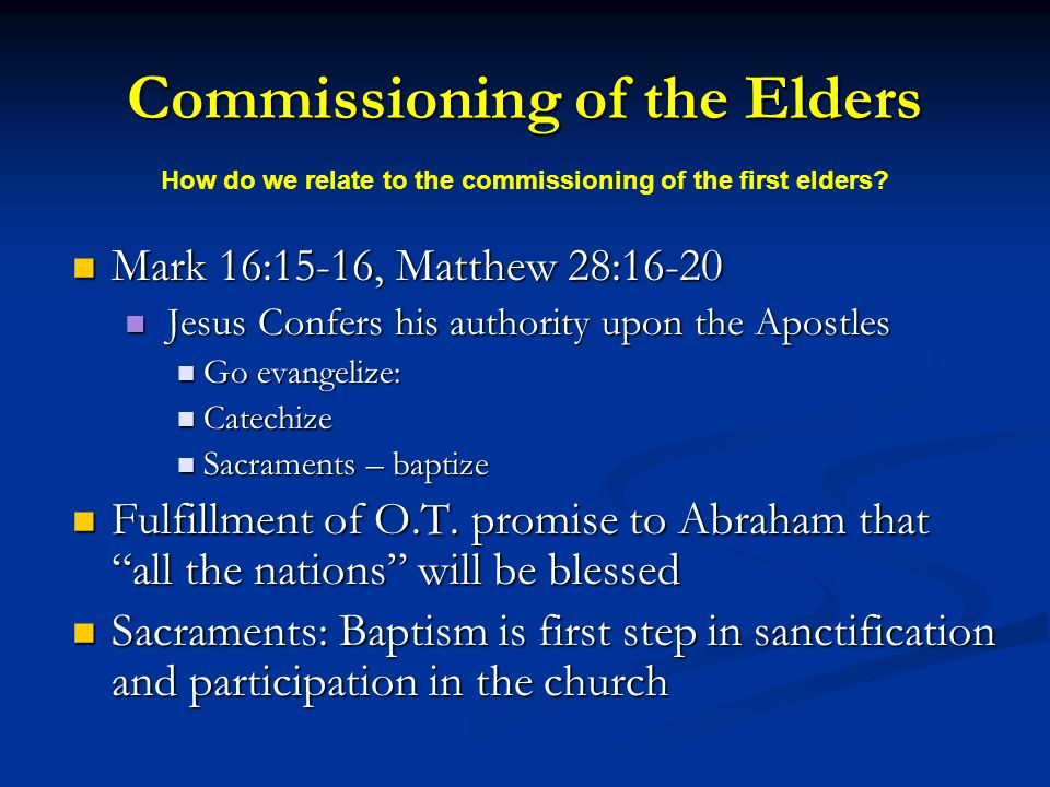 Commissioning of the Elders Mark 16:15-16, Matthew 28:16-20 Mark 16:15-16, Matthew 28:16-20 Jesus Confers his authority upon the Apostles Jesus Confers his authority upon the Apostles Go evangelize: Go evangelize: Catechize Catechize Sacraments – baptize Sacraments – baptize Fulfillment of O.T.