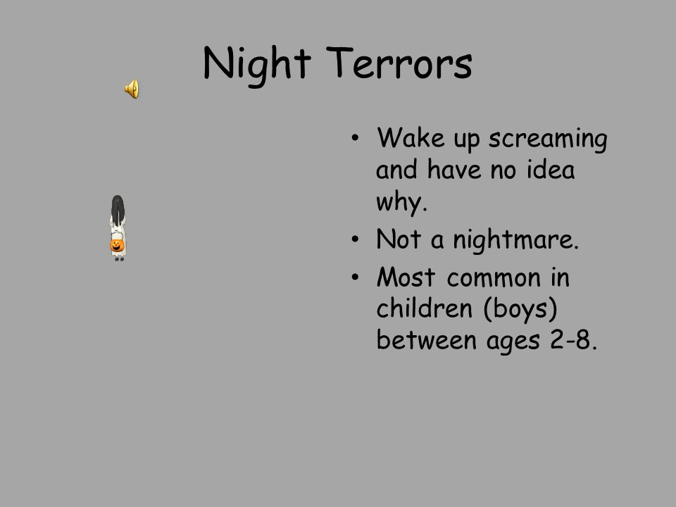 Night Terrors Wake up screaming and have no idea why. Not a nightmare. Most common in children (boys) between ages 2-8.