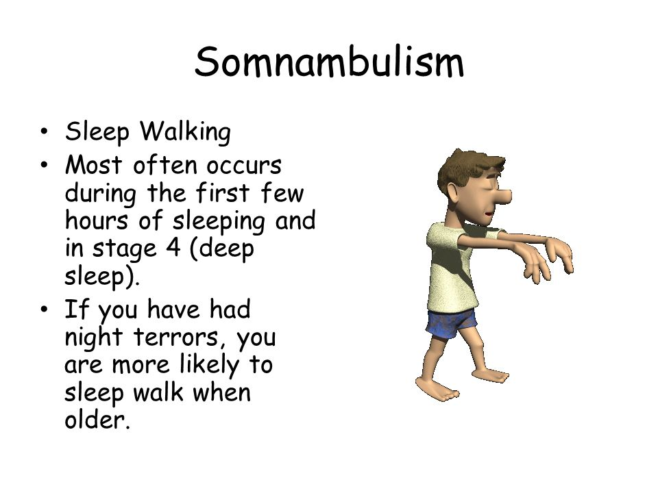 Somnambulism Sleep Walking Most often occurs during the first few hours of sleeping and in stage 4 (deep sleep). If you have had night terrors, you ar