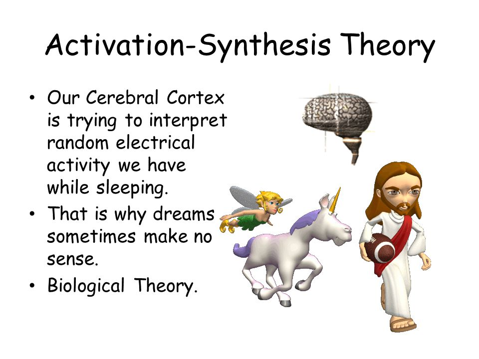 Activation-Synthesis Theory Our Cerebral Cortex is trying to interpret random electrical activity we have while sleeping. That is why dreams sometimes
