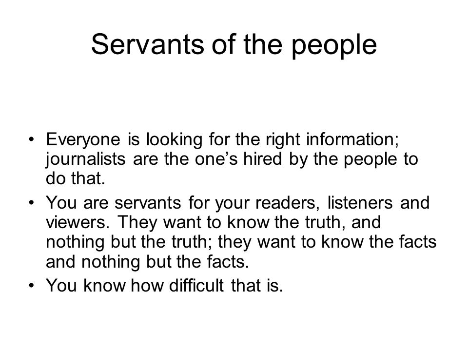 Servants of the people Everyone is looking for the right information; journalists are the ones hired by the people to do that.