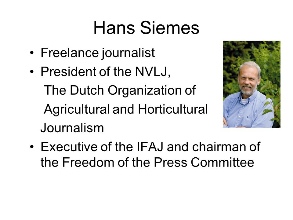 Hans Siemes Freelance journalist President of the NVLJ, The Dutch Organization of Agricultural and Horticultural Journalism Executive of the IFAJ and chairman of the Freedom of the Press Committee