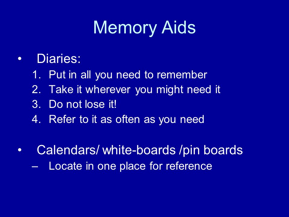 Memory Aids Diaries: 1.Put in all you need to remember 2.Take it wherever you might need it 3.Do not lose it! 4.Refer to it as often as you need Calen