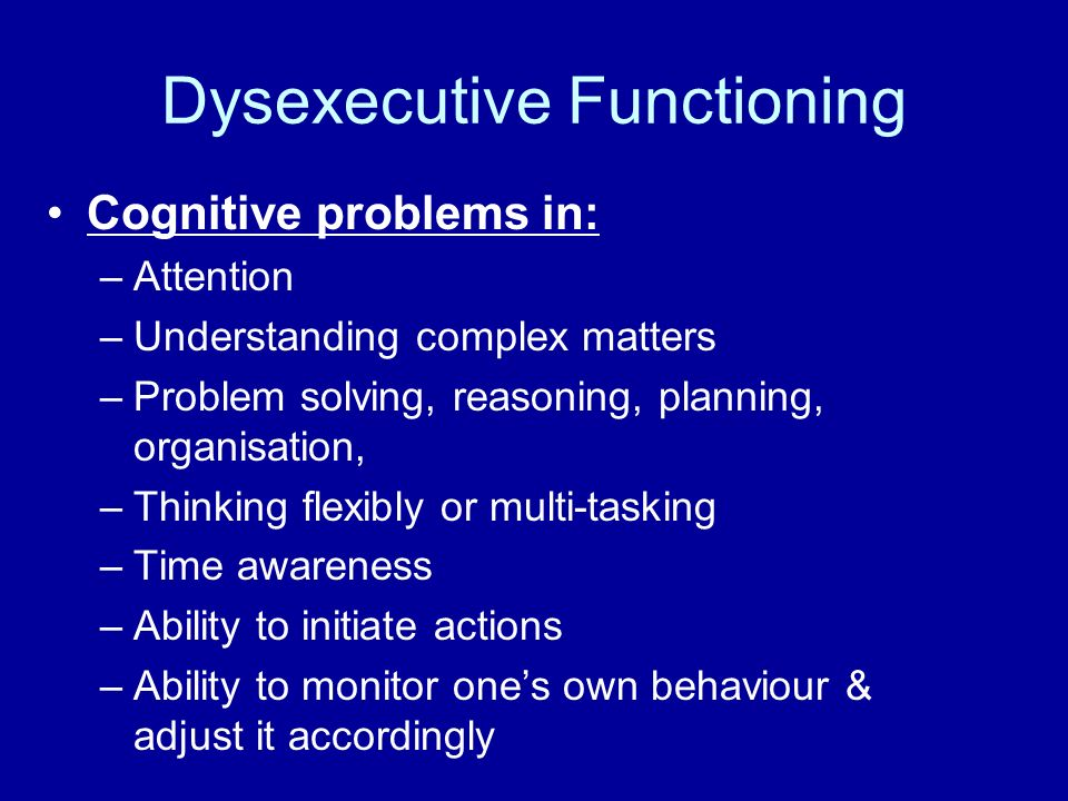 Dysexecutive Functioning Cognitive problems in: –Attention –Understanding complex matters –Problem solving, reasoning, planning, organisation, –Thinki