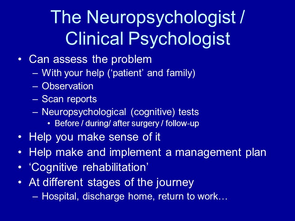 The Neuropsychologist / Clinical Psychologist Can assess the problem –With your help (patient and family) –Observation –Scan reports –Neuropsychologic