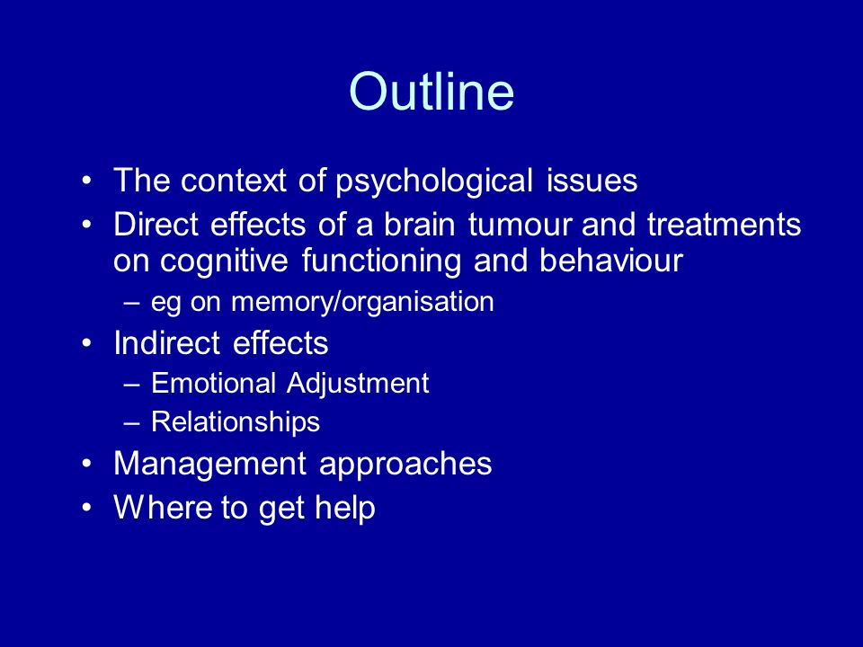 Outline The context of psychological issues Direct effects of a brain tumour and treatments on cognitive functioning and behaviour –eg on memory/organ