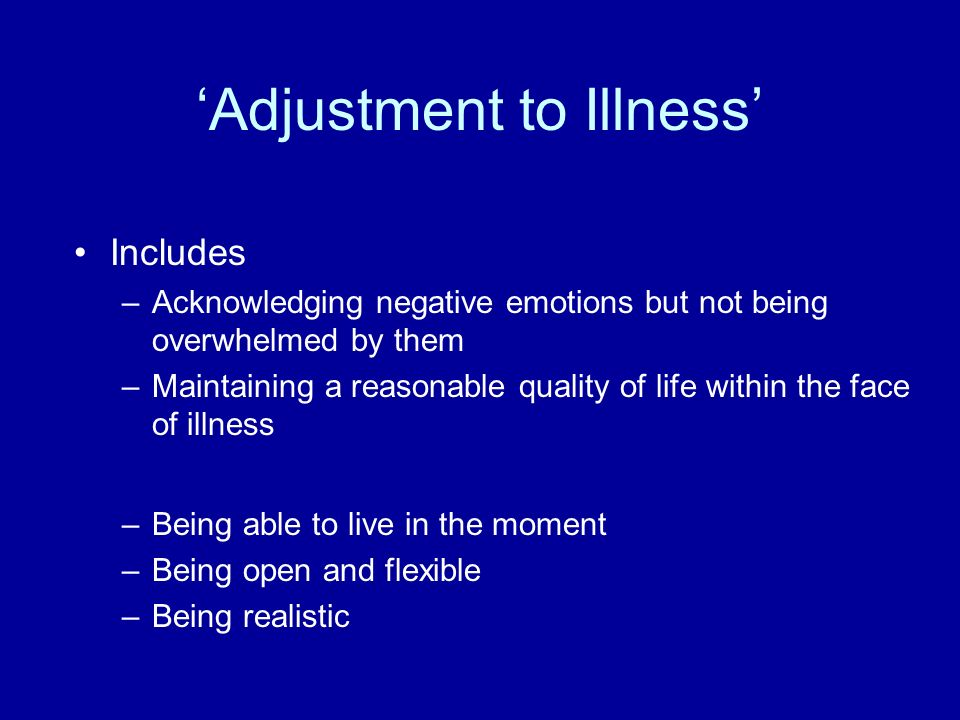Adjustment to Illness Includes –Acknowledging negative emotions but not being overwhelmed by them –Maintaining a reasonable quality of life within the