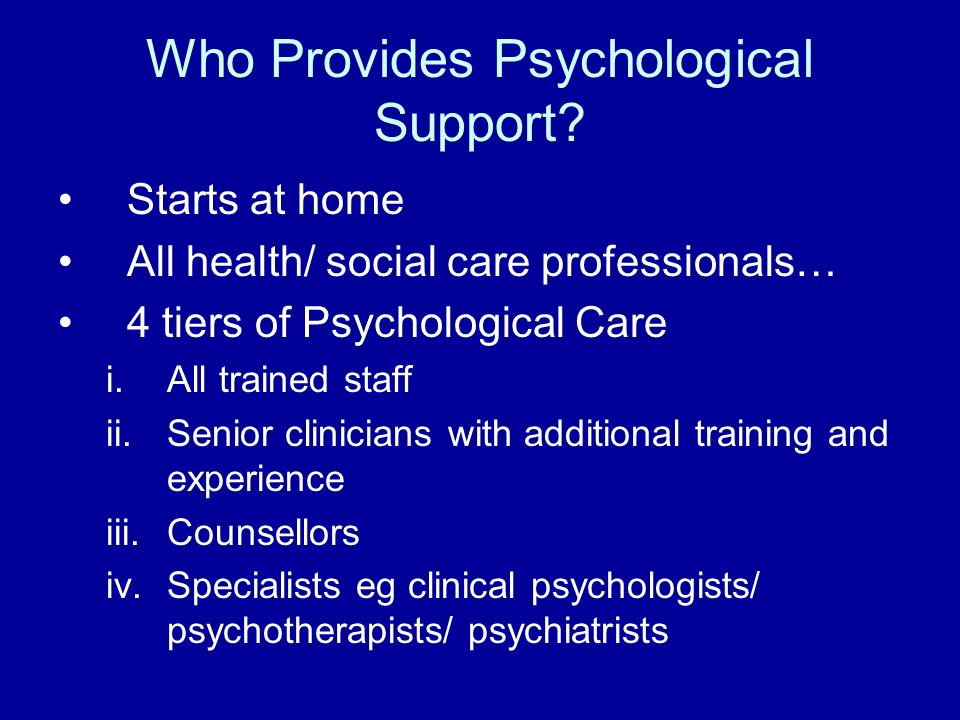 Who Provides Psychological Support? Starts at home All health/ social care professionals… 4 tiers of Psychological Care i.All trained staff ii.Senior