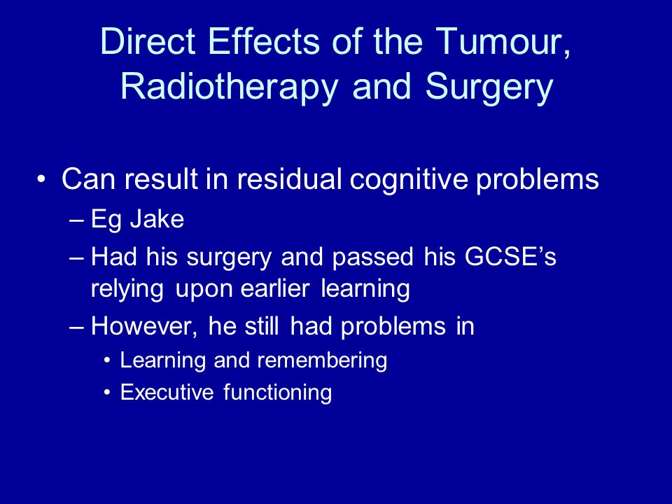 Direct Effects of the Tumour, Radiotherapy and Surgery Can result in residual cognitive problems –Eg Jake –Had his surgery and passed his GCSEs relyin