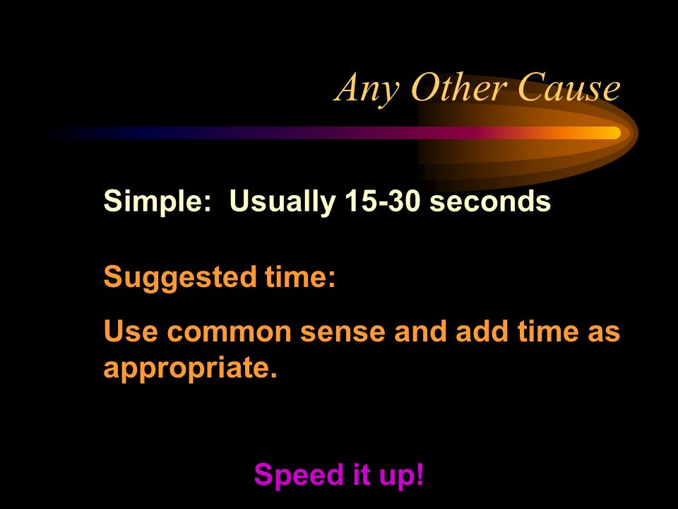 Any Other Cause Simple: Usually 15-30 seconds Speed it up! Suggested time: Use common sense and add time as appropriate.