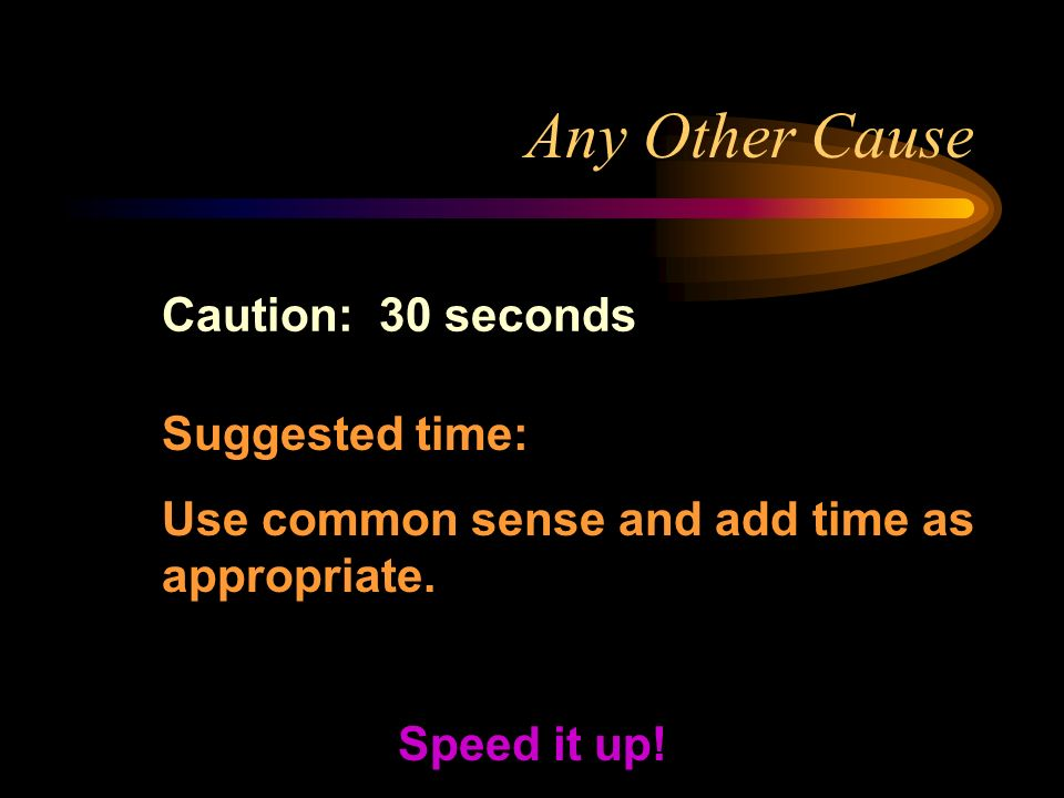 Any Other Cause Caution: 30 seconds Speed it up! Suggested time: Use common sense and add time as appropriate.