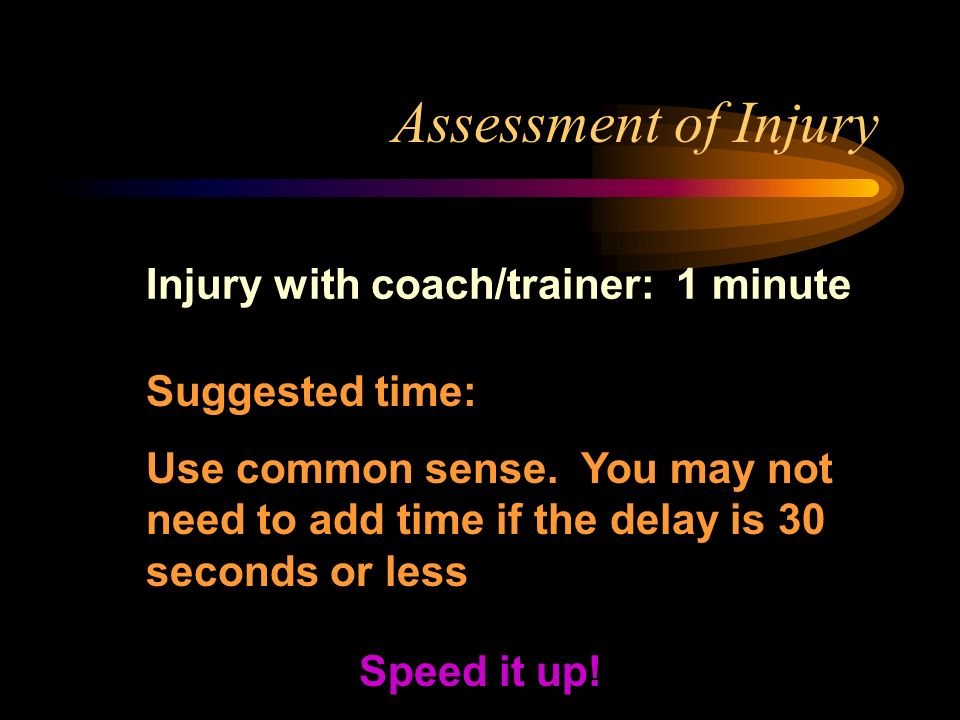 Assessment of Injury Injury with coach/trainer: 1 minute Speed it up! Suggested time: Use common sense. You may not need to add time if the delay is 3